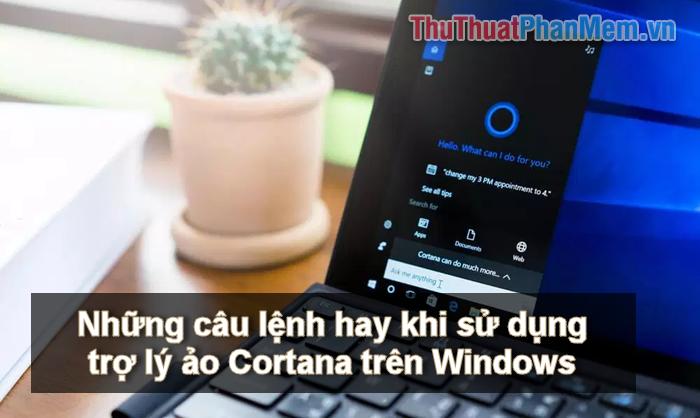 Những câu lệnh hay khi sử dụng trợ lý ảo Cortana trên Windows 10